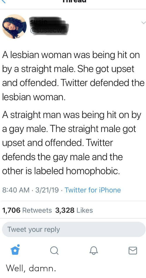 Iphone, Twitter, and Lesbian: A lesbian woman was being hit on  by a straight male. She got upset  and offended. Twitter defended the  lesbian woman.  A straight man was being hit on by  a gay male. The straight male got  upset and offended. Twitter  defends the gay male and the  other is labeled homophobic.  8:40 AM. 3/21/19 Twitter for iPhone  1,706 Retweets 3,328 Likes  Tweet your reply Well, damn.