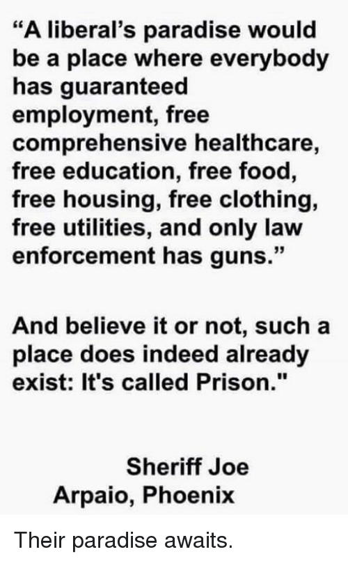 """Food, Guns, and Memes: """"A liberal's paradise would  be a place where everybody  has guaranteed  employment, free  comprehensive healthcare,  free education, free food,  free housing, free clothing,  free utilities, and only law  enforcement has guns.""""  And believe it or not, such a  place does indeed already  exist: It's called Prison.""""  Sheriff Joe  Arpaio, Phoenix Their paradise awaits."""