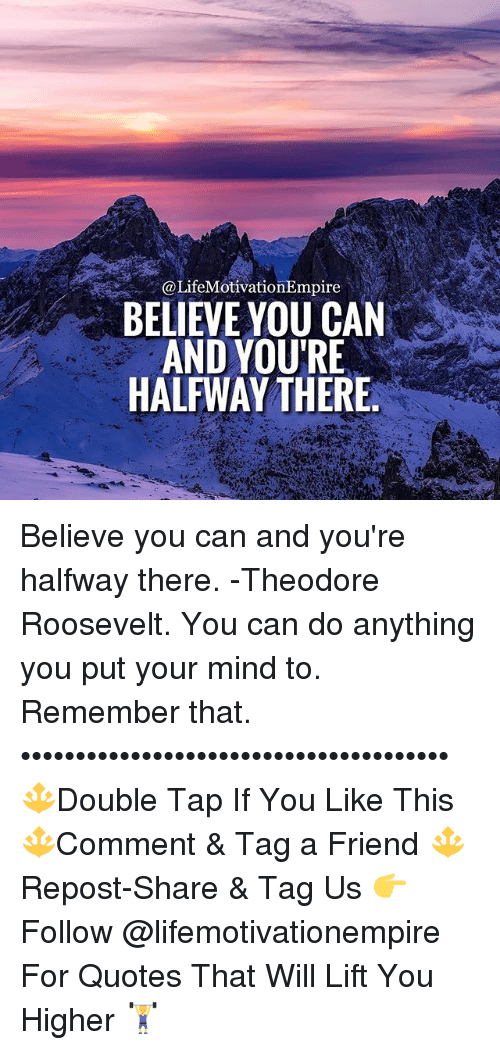 A Lifemotivationempire Believe You Can And Youre Halfway There
