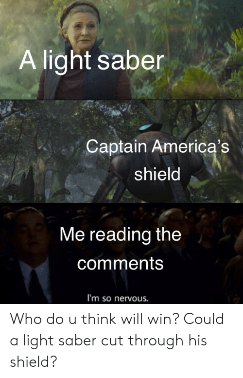 Reddit, Shield, and Light: A light saber  Captain America's  shield  Me reading the  comments  I'm so nervous. Who do u think will win? Could a light saber cut through his shield?