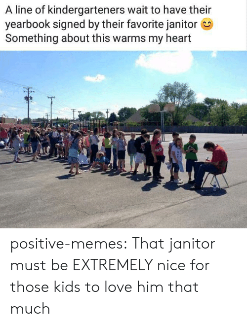 Love, Memes, and Tumblr: A line of kindergarteners wait to have their  yearbook signed by their favorite janitor  Something about this warms my heart positive-memes:  That janitor must be EXTREMELY nice for those kids to love him that much