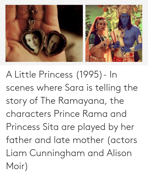 Prince, Princess, and Her: A Little Princess (1995)- In scenes where Sara is telling the story of The Ramayana, the characters Prince Rama and Princess Sita are played by her father and late mother (actors Liam Cunningham and Alison Moir)