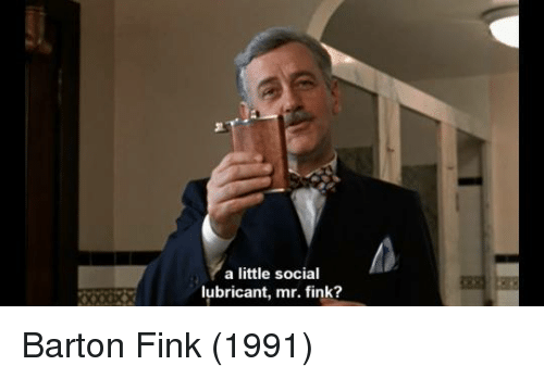Barton Fink, Fink, and Social: a little social lubricant, mr. fink