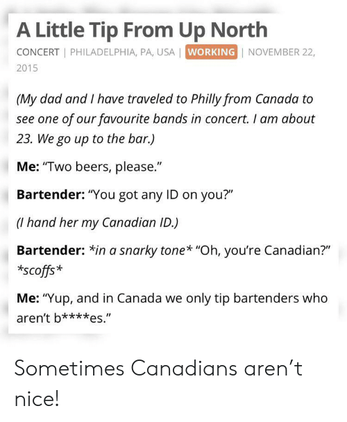 "Dad, Canada, and Philadelphia: A Little Tip From Up North  CONCERT PHILADELPHIA, PA, USA | WORKING NOVEMBER 22,  2015  (My dad and I have traveled to Philly from Canada to  see one of our favourite bands in concert. I am about  23. We go up to the bar.)  Me: ""Two beers, please.""  Bartender: ""You got any ID on you?""  (hand her my Canadian ID.)  Bartender: *in a snarky tone* ""Oh, you're Canadian?""  scoffs*  Me: ""Yup, and in Canada we only tip bartenders who  aren't b***es."" Sometimes Canadians aren't nice!"