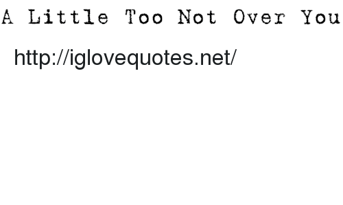 Http, Net, and You: A Little Too Not Over You http://iglovequotes.net/