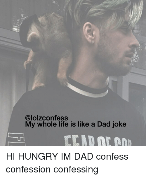 Dad, Hungry, and Life: (a lolzconfess  My whole life is like a Dad joke HI HUNGRY IM DAD confess confession confessing