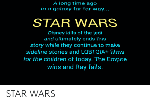 Children, Disney, and Empire: A long time ago  in a galaxy far far way...  STAR WARS  Disney kills of the jedi  and ultimately ends this  story while they continue to make  sideline stories and LOQBTQIA+ films  for the children of today. The Empire  wins and Ray fails. STAR WARS