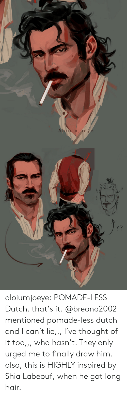 Shia LaBeouf, Target, and Tumblr: A lorumjoeye aloiumjoeye:  POMADE-LESS Dutch. that's it. @breona2002 mentioned pomade-less dutch and I can't lie,,, I've thought of it too,,, who hasn't. They only urged me to finally draw him. also, this is HIGHLY inspired by Shia Labeouf, when he got long hair.