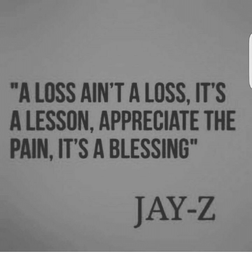 "Jay, Jay Z, and Memes: ""A LOSS AIN'T A LOSS, ITS  A LESSON, APPRECIATE THE  PAIN, IT'S A BLESSING  JAY-Z"
