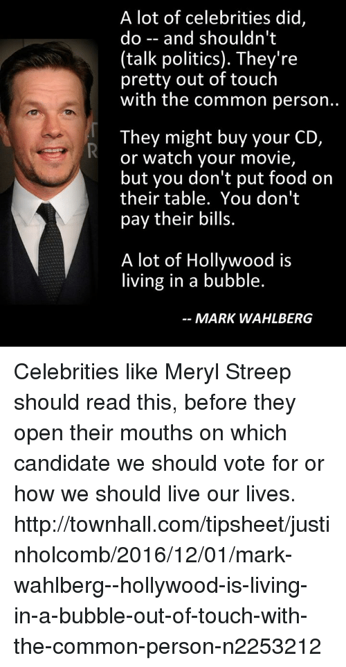 Memes, Mark Wahlberg, and Common: A lot of celebrities did,  do and shouldn't  (talk politics). They're  pretty out of touch  with the common person..  They might buy your CD,  or watch your movie,  but you don't put food on  their table. You don't  pay their bills.  A lot of Hollywood is  living in a bubble.  MARK WAHLBERG Celebrities like Meryl Streep should read this, before they open their mouths on which candidate we should vote for or how we should live our lives.  http://townhall.com/tipsheet/justinholcomb/2016/12/01/mark-wahlberg--hollywood-is-living-in-a-bubble-out-of-touch-with-the-common-person-n2253212
