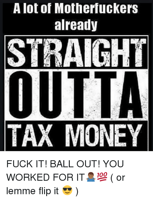 Memes, Money, and Straight Outta: A lot of Motherfuckers  already  STRAIGHT  OUTTA  TAX MONEY FUCK IT! BALL OUT! YOU WORKED FOR IT🤷🏾‍♂️💯 ( or lemme flip it 😎 )