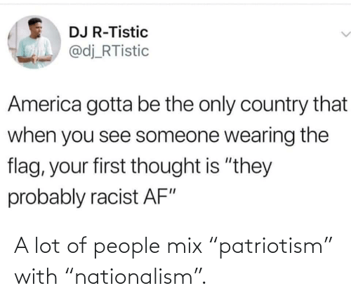 """Nationalism, Patriotism, and People: A lot of people mix """"patriotism"""" with """"nationalism""""."""