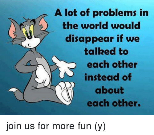 a lot of problems in the world would disappear if we talked to each