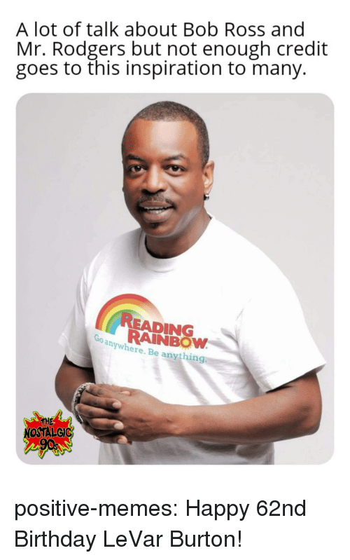 Birthday, Memes, and Tumblr: A lot of talk about Bob Ross and  Mr. Rodgers but not enough credit  goes to this inspiration to many.  READING  RAINBOW  anywhere. Be anything  THE  NOSTALGIC positive-memes: Happy 62nd Birthday LeVar Burton!