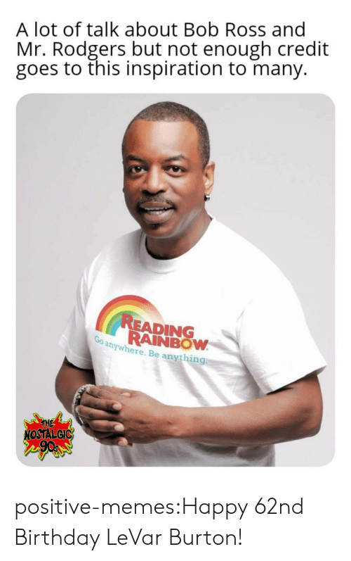 Birthday, Memes, and Tumblr: A lot of talk about Bob Ross and  Mr. Rodgers but not enough credit  goes to this inspiration to many.  READING  RAINBOW  anywhere. Be anything  THE  NOSTALGIC positive-memes:Happy 62nd Birthday LeVar Burton!