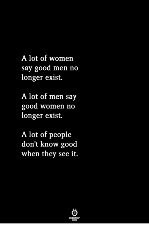 Good, Women, and They: A lot of women  say good men no  longer exist.  A lot of men say  good women no  longer exist.  A lot of people  don't know good  when they see it.