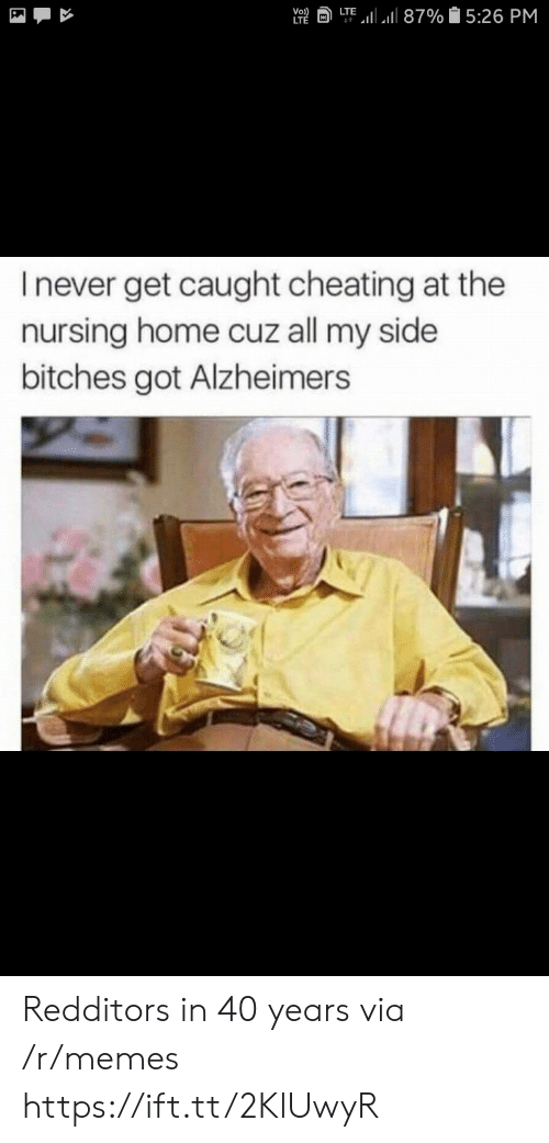 Cheating, Memes, and Alzheimer's: a LTE,11 all 87% 15:26 PM  Vo  I never get caught cheating at the  nursing home cuz all my side  bitches got Alzheimers Redditors in 40 years via /r/memes https://ift.tt/2KlUwyR