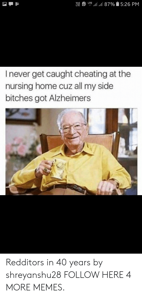 Cheating, Dank, and Memes: a LTE,11 all 87% 15:26 PM  Vo  I never get caught cheating at the  nursing home cuz all my side  bitches got Alzheimers Redditors in 40 years by shreyanshu28 FOLLOW HERE 4 MORE MEMES.