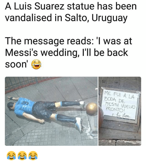 Memes, Soon..., and Luis Suarez: A Luis Suarez statue has been  vandalised in Salto, Uruguay  The message reads: 'I was at  Messi's wedding, l'll be back  soon'  ME FUI A LA  BODA DE  MESSI VUELVO  PRONTO 😂😂😂