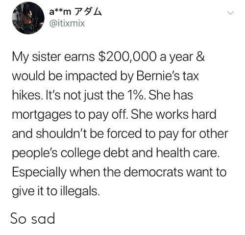 College, Sad, and Tax: a**m アダム  @itixmix  My sister earns $200,000 a year &  would be impacted by Bernie's tax  hikes. It's not just the 1%. She has  mortgages to pay off. She works hard  and shouldn't be forced to pay for other  people's college debt and health care.  Especially when the democrats want to  give it to illegals So sad