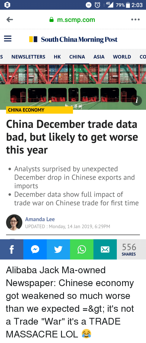 Bad, Lol, and China: a m.scmp.com  South China Morning Post  S NEWSLETTERS HK CHINA ASIA WORLD CO  CHINA ECONOMY  China December trade data  bad, but likely to get worse  this year  Analysts surprised by unexpected  December drop in Chinese exports and  imports  December data show full impact of  trade war on Chinese trade for first time  Amanda Lee  UPDATED Monday, 14 Jan 2019, 6:29PM  SHARES
