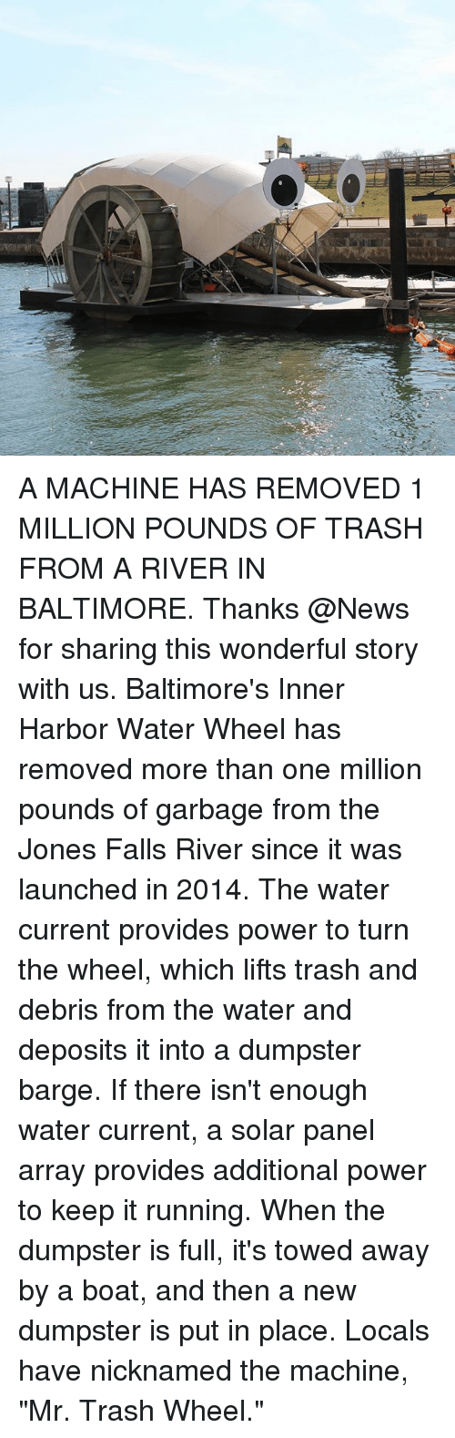 "Memes, 🤖, and Powers: A MACHINE HAS REMOVED 1 MILLION POUNDS OF TRASH FROM A RIVER IN BALTIMORE. Thanks @News for sharing this wonderful story with us. Baltimore's Inner Harbor Water Wheel has removed more than one million pounds of garbage from the Jones Falls River since it was launched in 2014. The water current provides power to turn the wheel, which lifts trash and debris from the water and deposits it into a dumpster barge. If there isn't enough water current, a solar panel array provides additional power to keep it running. When the dumpster is full, it's towed away by a boat, and then a new dumpster is put in place. Locals have nicknamed the machine, ""Mr. Trash Wheel."""