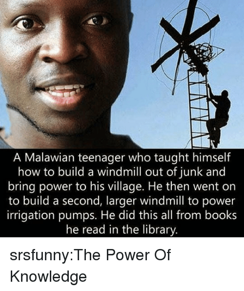 Books, Tumblr, and Blog: A Malawian teenager who taught himself  how to build a windmill out of junk and  bring power to his village. He then went on  to build a second, larger windmill to power  irrigation pumps. He did this all from books  he read in the library srsfunny:The Power Of Knowledge