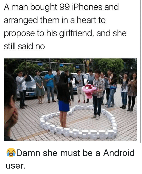 Android, Memes, and Heart: A man bought 99 iPhones and  arranged them in a heart to  propose to his girlfriend, and she  still said no 😂Damn she must be a Android user.