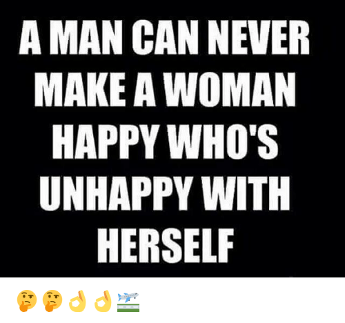 a man can never make a woman happy whos unhappy 13333107 a man can never make a woman happy who's unhappy with herself