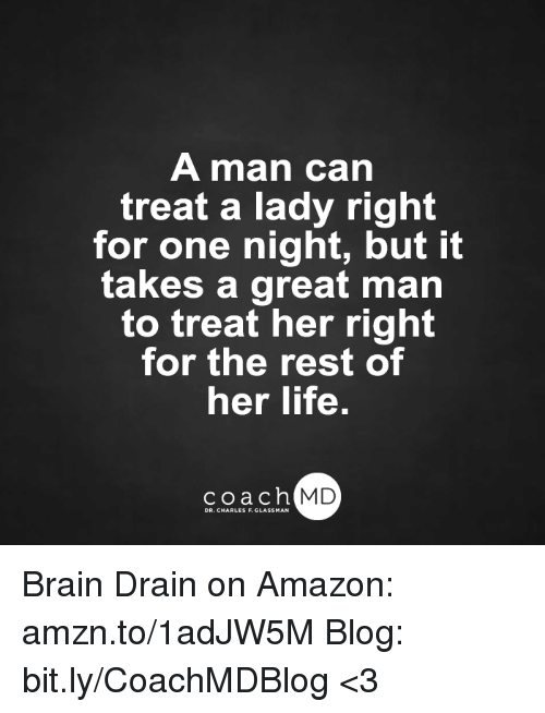 Memes, 🤖, and Coach: A man can  treat a lady right  for one night, but it  takes a great man  to treat her right  for the rest of  her life.  coach MD  DR. CHARLES F.GL Brain Drain on Amazon: amzn.to/1adJW5M Blog: bit.ly/CoachMDBlog  <3