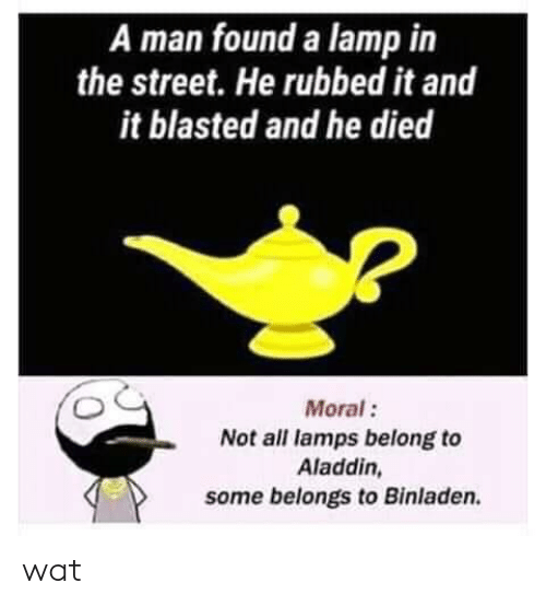 Aladdin, Wat, and Lamp: A man found a lamp in  the street. He rubbed it and  it blasted and he died  Moral:  Not all lamps belong to  Aladdin,  some belongs to Binladen wat