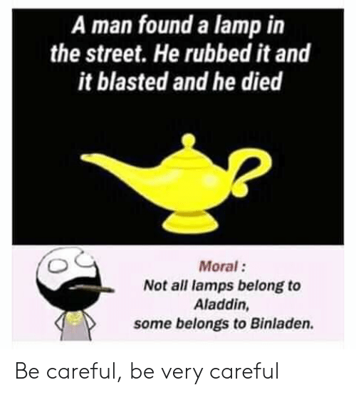 Aladdin, Funny, and Be Careful: A man found a lamp in  the street. He rubbed it and  it blasted and he died  Moral:  Not all lamps belong to  Aladdin,  some belongs to Binladen. Be careful, be very careful