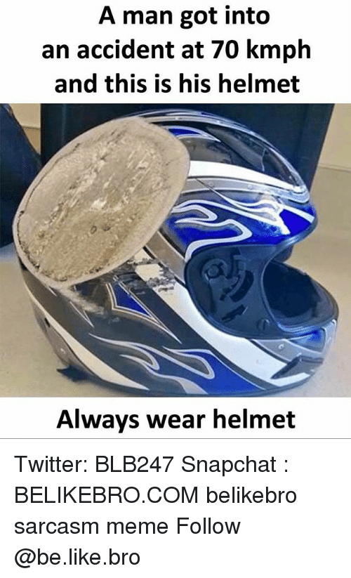 Be Like, Meme, and Memes: A man got into  an accident at 70 kmph  and this is his helmet  Always wear helmet Twitter: BLB247 Snapchat : BELIKEBRO.COM belikebro sarcasm meme Follow @be.like.bro