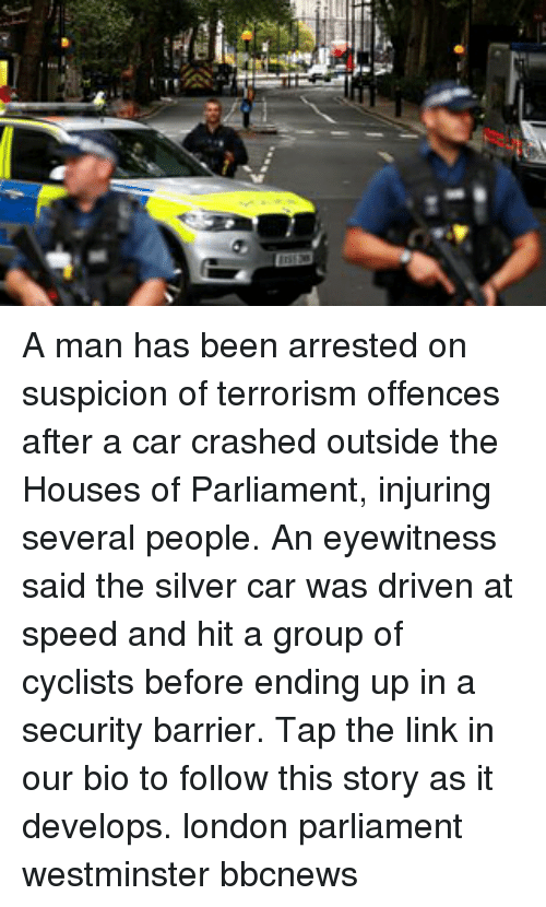 Memes, Link, and London: A man has been arrested on suspicion of terrorism offences after a car crashed outside the Houses of Parliament, injuring several people. An eyewitness said the silver car was driven at speed and hit a group of cyclists before ending up in a security barrier. Tap the link in our bio to follow this story as it develops. london parliament westminster bbcnews