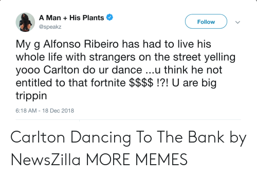 Alfonso Ribeiro, Dancing, and Dank: A Man + His Plants  @speakz  Follow  My g Alfonso Ribeiro has had to live his  whole life with strangers on the street yelling  yooo Carlton do ur dance ...u think he not  entitled to that fortnite $$$$!?! U are big  trippin  6:18 AM-18 Dec 2018 Carlton Dancing To The Bank by NewsZilla MORE MEMES