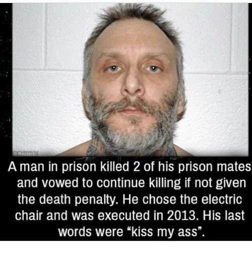 "Ass, Memes, and Prison: A man in prison killed 2 of his prison mates  and vowed to continue killing if not given  the death penalty. He chose the electric  chair and was executed in 2013. His last  words were ""kiss my ass""."