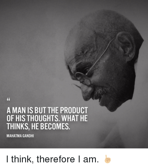 A Man Is But The Product Of His Thoughts What He Thinks He Becomes Mahatma Gandhi I Think Therefore I Am Mahatma Gandhi Meme On Me Me
