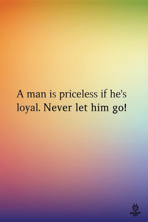 Never, Him, and Man: A man is priceless if he's  loyal. Never let him go!