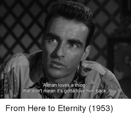 Memes, Eternity, and 🤖: A man loves a thing  that don't mean it's gotta love him back From Here to Eternity (1953)