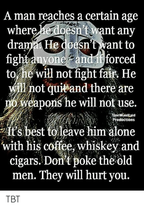 Being Alone, Memes, and Tbt: A man reaches a certain age  esn't want any  drama He doesn't want to  fight anyone andif forced  to he'will not fight fait He  will not quieand there are  weapons he will not use.  where  18  ineManRaid  nProductions  it's best torleave him alone  with his coffee, whiskey and  cigars. Don't poke theold  men. They will hurt you. TBT