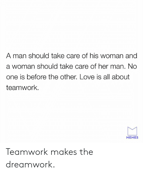 Dank, Love, and Memes: A man should take care of his woman and  a woman should take care of her man. No  one is before the other. Love is all about  teamwork.  MEMES Teamwork makes the dreamwork.