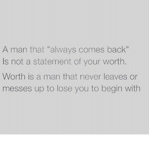 """Memes, 🤖, and Messed Up: A man that """"always comes back""""  s not a statement of your worth  Worth is a man that never leaves or  messes up to lose you to begin with"""