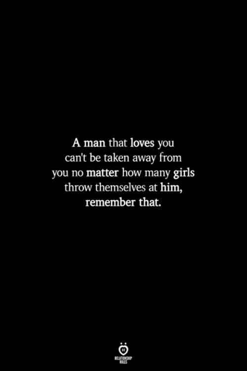 Girls, Taken, and How: A man that loves you  can't be taken away from  you no matter how many girls  throw themselves at him,  remember that.  RELATIONSHP  LES