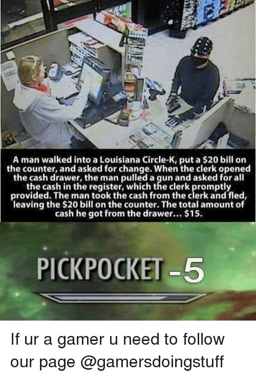 Memes, Louisiana, and Change: A man walked into a Louisiana Circle-K, put a $20 bill on  the counter, and asked for change. When the clerk opened  the cash drawer, the man pulled a gun and asked for all  the cash in the register, which the clerk promptly  provided. The man took the cash from the clerk and fled,  leaving the $20 bil on the counter. The total amount of  cash he got from the drawer. $15.  PICKPOCKET-5 If ur a gamer u need to follow our page @gamersdoingstuff