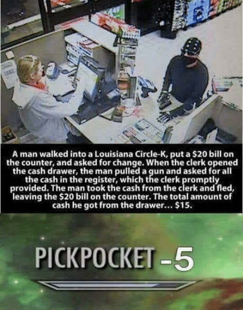 Louisiana, Change, and All The: A man walked into a Louisiana Circle-K, put a $20 bill on  the counter, and asked for change. When the clerk opened  the cash drawer, the man pulled a gun and asked for all  the cash in the register, which the clerk promptly  provided. The man took the cash from the clerk and fled,  leaving the $20 bill on the counter. The total amount of  cash he got from the drawer... $15  PICKPOCKET-5
