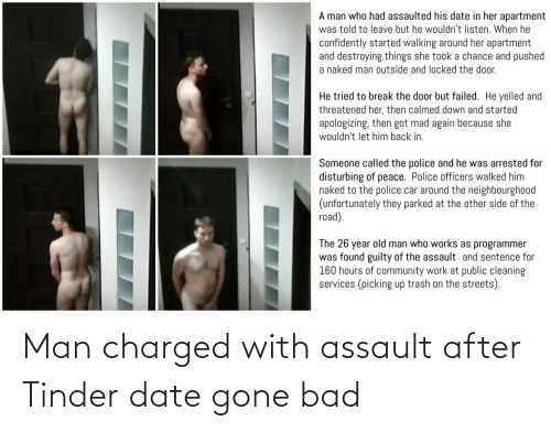 Bad, Community, and Old Man: A man who had assaulted his date in her apartment  was told to leave but he wouldn't listen. When he  confidently started walking around her apartment  and destroying things she took a chance and pushed  a naked man outside and locked the door.  He tried to break the door but failed. He yelled and  threatened her, then calmed down and started  apologizing, then got mad again because she  wouldn't let him back in.  Someone called the police and he was arrested for  disturbing of peace. Police officers walked him  naked to the police car around the neighbourgho0od  (unfortunately they parked at the other side of the  road).  The 26 year old man who works as programmer  was found guilty of the assault and sentence for  160 hours of community work at public cleaning  services (picking up trash on the streets). Man charged with assault after Tinder date gone bad