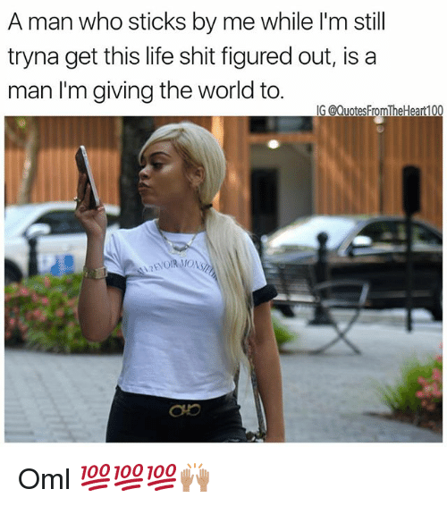 Life, Memes, and Shit: A man who sticks by me while I'm still  tryna get this life shit figured out, is a  man I'm giving the world to.  G @QuotesFromTheHeart100 Oml 💯💯💯🙌🏽