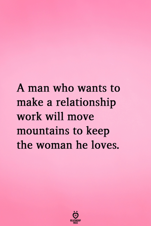 Work, Make A, and Who: A man who wants to  make a relationshijp  work will move  mountains to keep  the woman he loves.