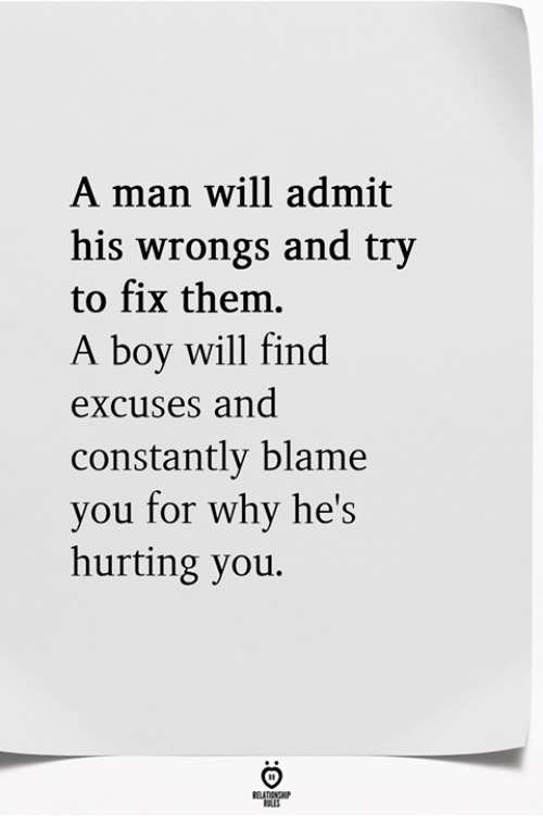 Wrongs, Boy, and Blame: A man will admit  his wrongs and try  to fix them.  A boy will find  excUses and  constantly blame  you for why he's  hurting you.
