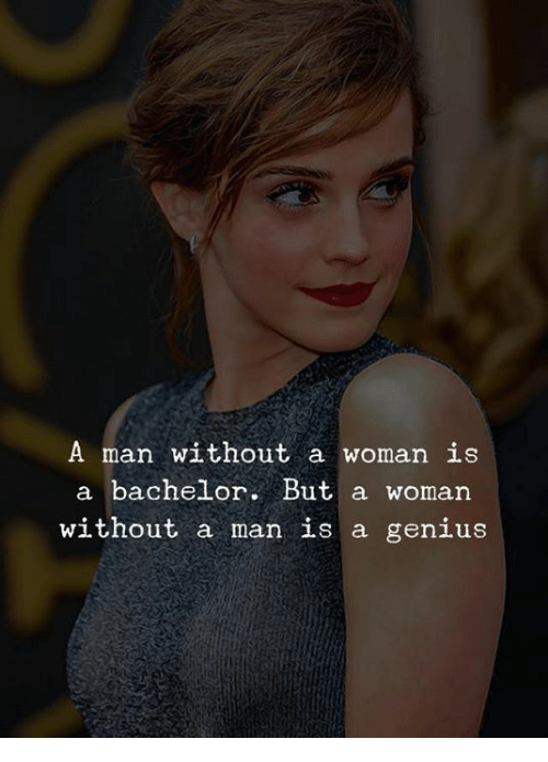 Bachelor, Genius, and Man: A man without a woman is  a bachelor. But a woman  without a man is a genius